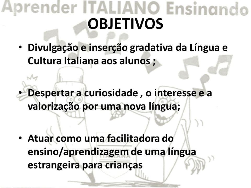 OBJETIVOS Divulgação e inserção gradativa da Língua e Cultura Italiana aos alunos ; Despertar a curiosidade, o interesse e a valorização por uma nova