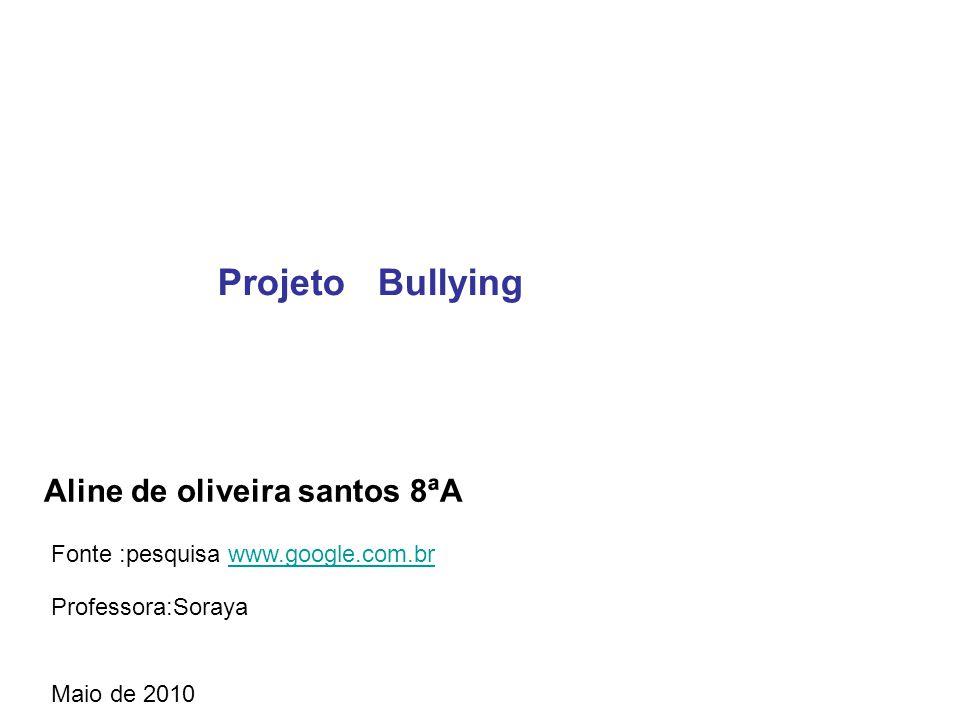 Aline de oliveira santos 8ªA Professora:Soraya Maio de 2010 Projeto Bullying Fonte :pesquisa www.google.com.brwww.google.com.br