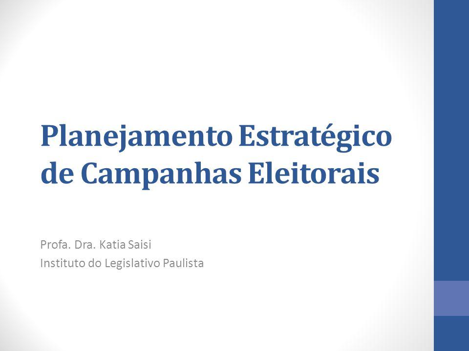 Planejamento Estratégico de Campanhas Eleitorais Profa. Dra. Katia Saisi Instituto do Legislativo Paulista