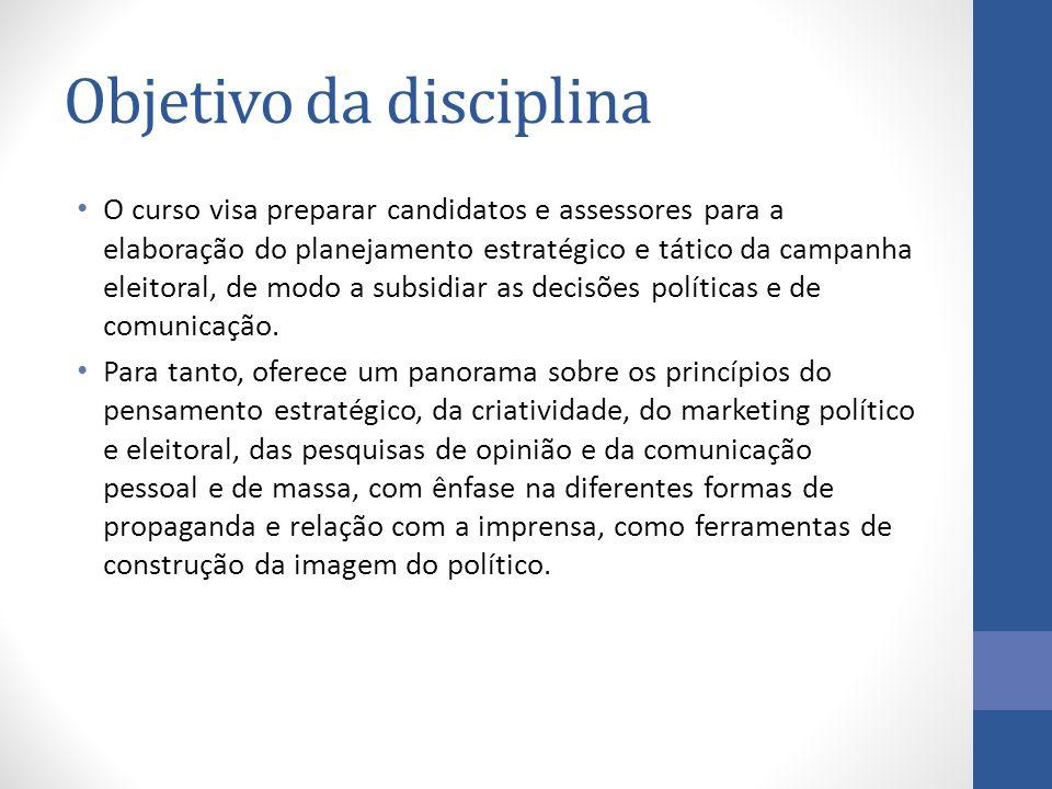 Objetivo da disciplina O curso visa preparar candidatos e assessores para a elaboração do planejamento estratégico e tático da campanha eleitoral, de