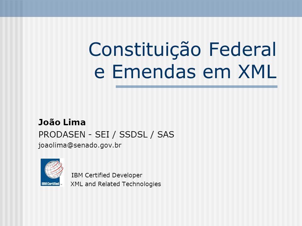 Constituição Federal e Emendas em XML João Lima PRODASEN - SEI / SSDSL / SAS joaolima@senado.gov.br IBM Certified Developer XML and Related Technologi