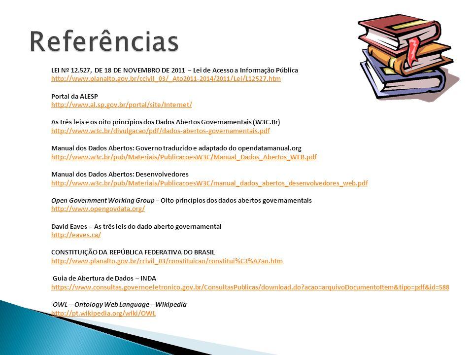 LEI Nº 12.527, DE 18 DE NOVEMBRO DE 2011 – Lei de Acesso a Informação Pública http://www.planalto.gov.br/ccivil_03/_Ato2011-2014/2011/Lei/L12527.htm Portal da ALESP http://www.al.sp.gov.br/portal/site/Internet/ As três leis e os oito princípios dos Dados Abertos Governamentais (W3C.Br) http://www.w3c.br/divulgacao/pdf/dados-abertos-governamentais.pdf Manual dos Dados Abertos: Governo traduzido e adaptado do opendatamanual.org http://www.w3c.br/pub/Materiais/PublicacoesW3C/Manual_Dados_Abertos_WEB.pdf Manual dos Dados Abertos: Desenvolvedores http://www.w3c.br/pub/Materiais/PublicacoesW3C/manual_dados_abertos_desenvolvedores_web.pdf Open Government Working Group – Oito princípios dos dados abertos governamentais http://www.opengovdata.org/ David Eaves – As três leis do dado aberto governamental http://eaves.ca/ CONSTITUIÇÃO DA REPÚBLICA FEDERATIVA DO BRASIL http://www.planalto.gov.br/ccivil_03/constituicao/constitui%C3%A7ao.htm Guia de Abertura de Dados – INDA https://www.consultas.governoeletronico.gov.br/ConsultasPublicas/download.do acao=arquivoDocumentoItem&tipo=pdf&id=588 OWL – Ontology Web Language – Wikipedia http://pt.wikipedia.org/wiki/OWL