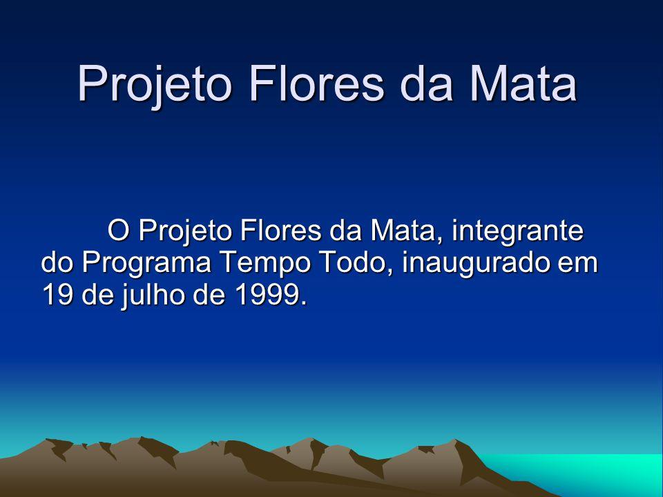 Projeto Flores da Mata O Projeto Flores da Mata, integrante do Programa Tempo Todo, inaugurado em 19 de julho de 1999.