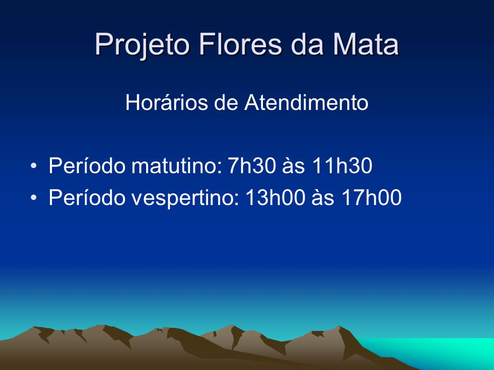 Projeto Flores da Mata Horários de Atendimento Período matutino: 7h30 às 11h30 Período vespertino: 13h00 às 17h00