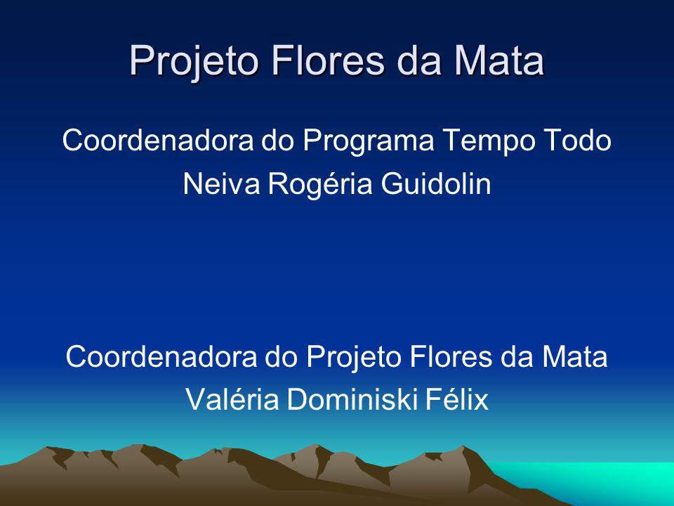 Projeto Flores da Mata Coordenadora do Programa Tempo Todo Neiva Rogéria Guidolin Coordenadora do Projeto Flores da Mata Valéria Dominiski Félix