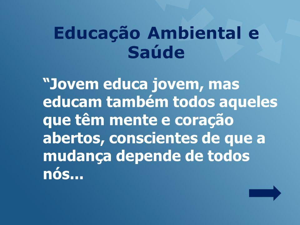 Educação Ambiental e Saúde Jovem educa jovem, mas educam também todos aqueles que têm mente e coração abertos, conscientes de que a mudança depende de todos nós...