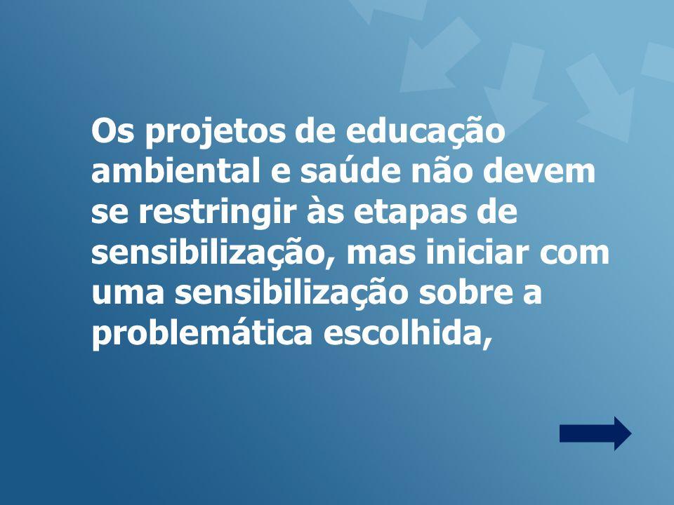 Os projetos de educação ambiental e saúde não devem se restringir às etapas de sensibilização, mas iniciar com uma sensibilização sobre a problemática escolhida,