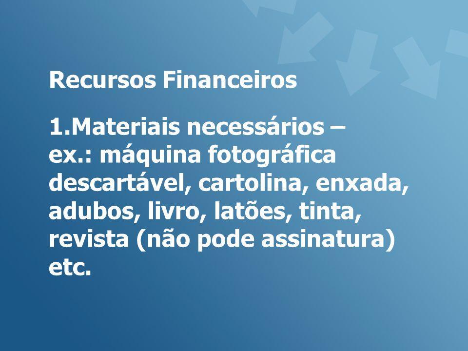 Recursos Financeiros 1.Materiais necessários – ex.: máquina fotográfica descartável, cartolina, enxada, adubos, livro, latões, tinta, revista (não pode assinatura) etc.