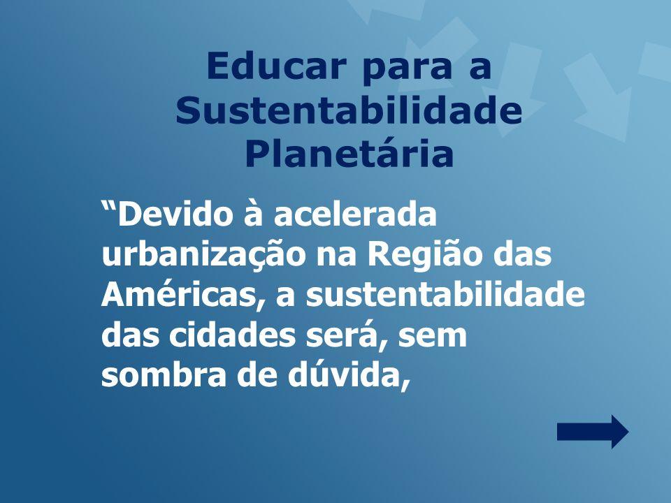 Educar para a Sustentabilidade Planetária Devido à acelerada urbanização na Região das Américas, a sustentabilidade das cidades será, sem sombra de dúvida,
