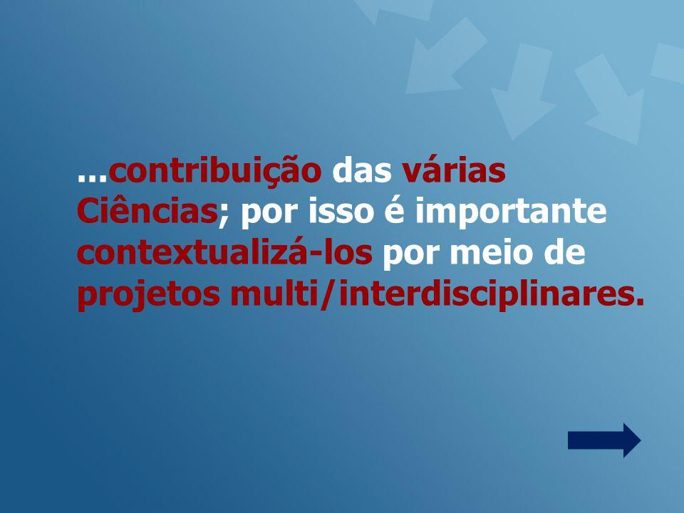 ...contribuição das várias Ciências; por isso é importante contextualizá-los por meio de projetos multi/interdisciplinares.