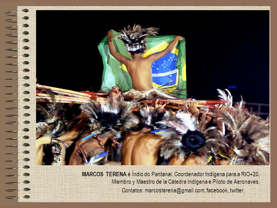 MARCOS TERENA é Índio do Pantanal, Coordenador Indígena para a RIO+20, Miembro y Maestro de la Cátedra Indígena e Piloto de Aeronaves. Contatos: marco