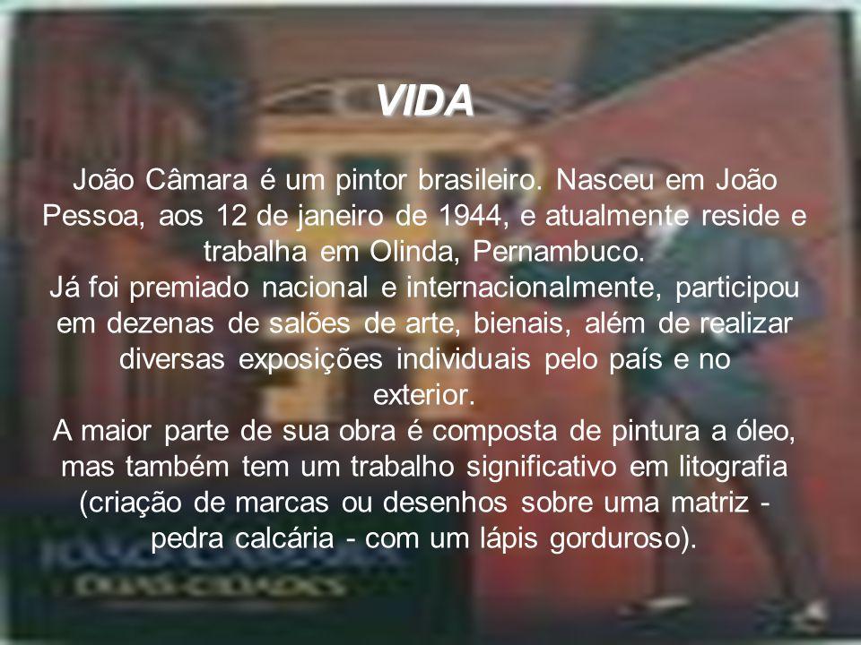 VIDA VIDA João Câmara é um pintor brasileiro. Nasceu em João Pessoa, aos 12 de janeiro de 1944, e atualmente reside e trabalha em Olinda, Pernambuco.