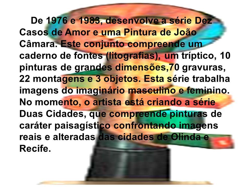 De 1976 e 1983, desenvolve a série Dez Casos de Amor e uma Pintura de João Câmara. Este conjunto compreende um caderno de fontes (litografias), um trí