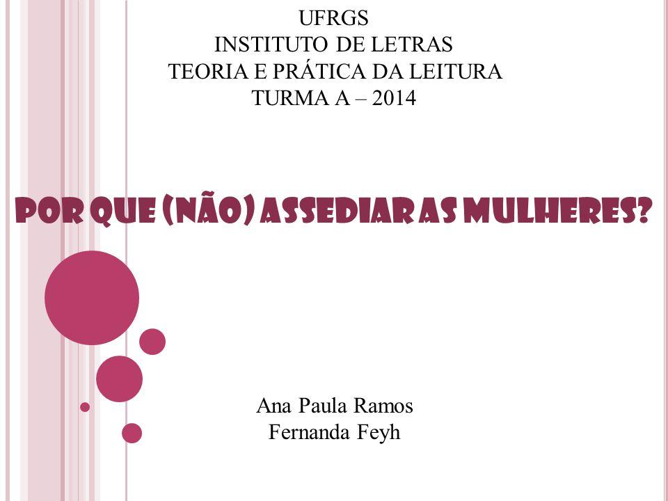 UFRGS INSTITUTO DE LETRAS TEORIA E PRÁTICA DA LEITURA TURMA A – 2014 Por que (não) assediar as mulheres? Ana Paula Ramos Fernanda Feyh