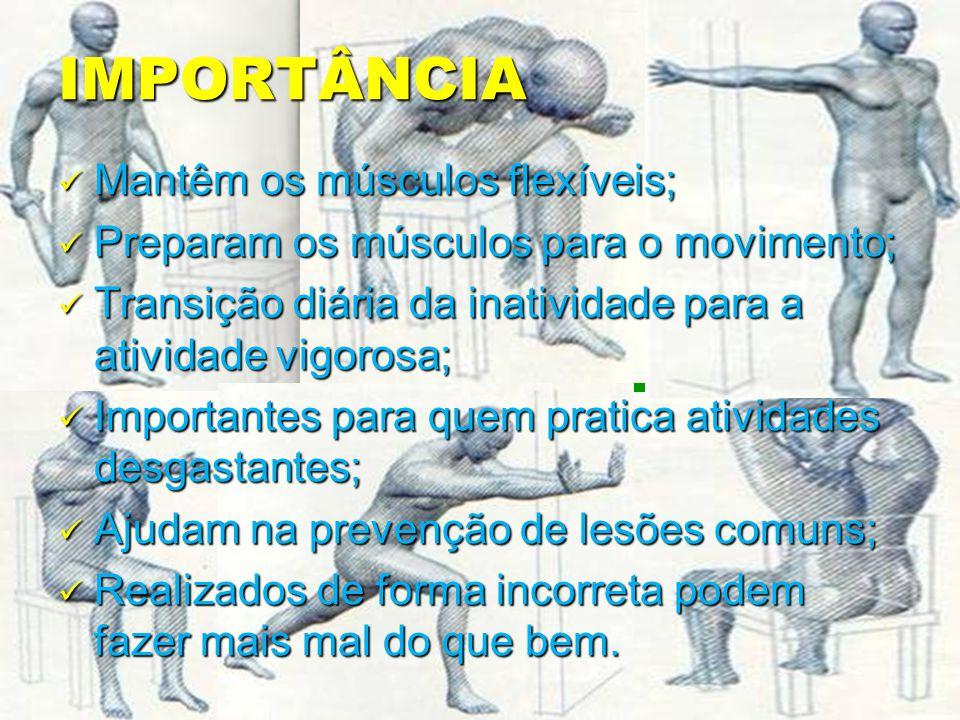IMPORTÂNCIA Mantêm os músculos flexíveis; Mantêm os músculos flexíveis; Preparam os músculos para o movimento; Preparam os músculos para o movimento; Transição diária da inatividade para a atividade vigorosa; Transição diária da inatividade para a atividade vigorosa; Importantes para quem pratica atividades desgastantes; Importantes para quem pratica atividades desgastantes; Ajudam na prevenção de lesões comuns; Ajudam na prevenção de lesões comuns; Realizados de forma incorreta podem fazer mais mal do que bem.