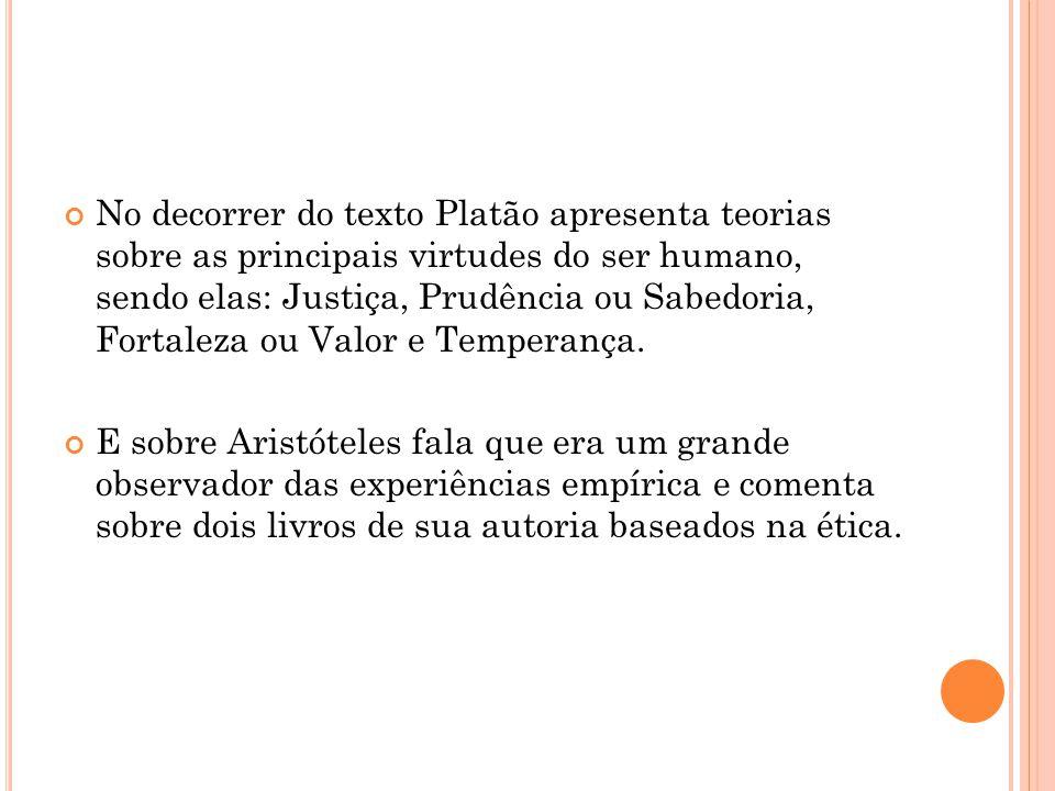 No decorrer do texto Platão apresenta teorias sobre as principais virtudes do ser humano, sendo elas: Justiça, Prudência ou Sabedoria, Fortaleza ou Va