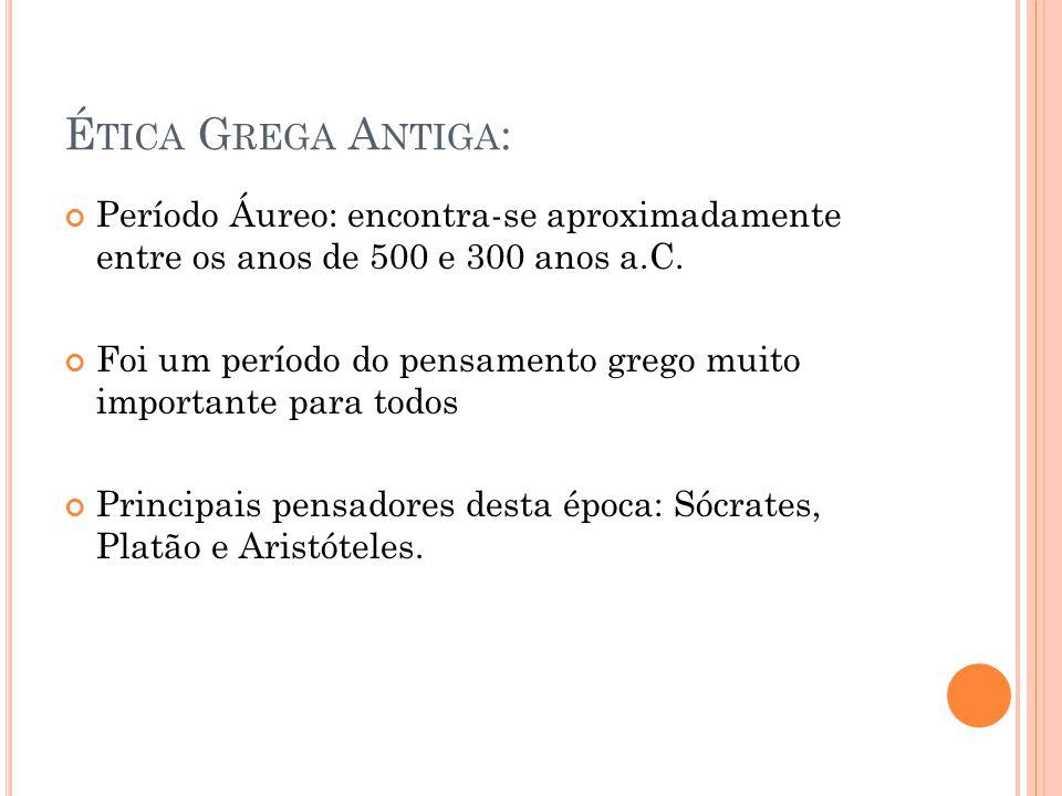 É TICA G REGA A NTIGA : Período Áureo: encontra-se aproximadamente entre os anos de 500 e 300 anos a.C. Foi um período do pensamento grego muito impor