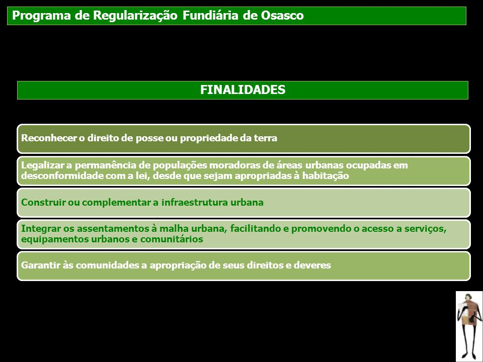 Programa de Regularização Fundiária de Osasco FINALIDADES Reconhecer o direito de posse ou propriedade da terra Legalizar a permanência de populações