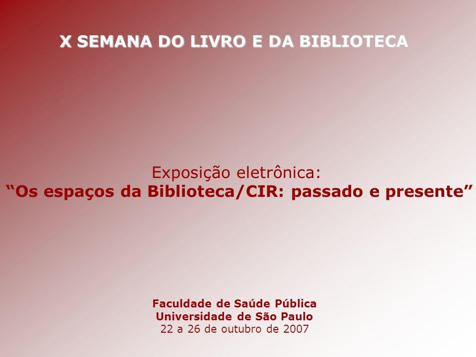 """X SEMANA DO LIVRO E DA BIBLIOTECA Faculdade de Saúde Pública Universidade de São Paulo 22 a 26 de outubro de 2007 Exposição eletrônica: """"Os espaços da"""