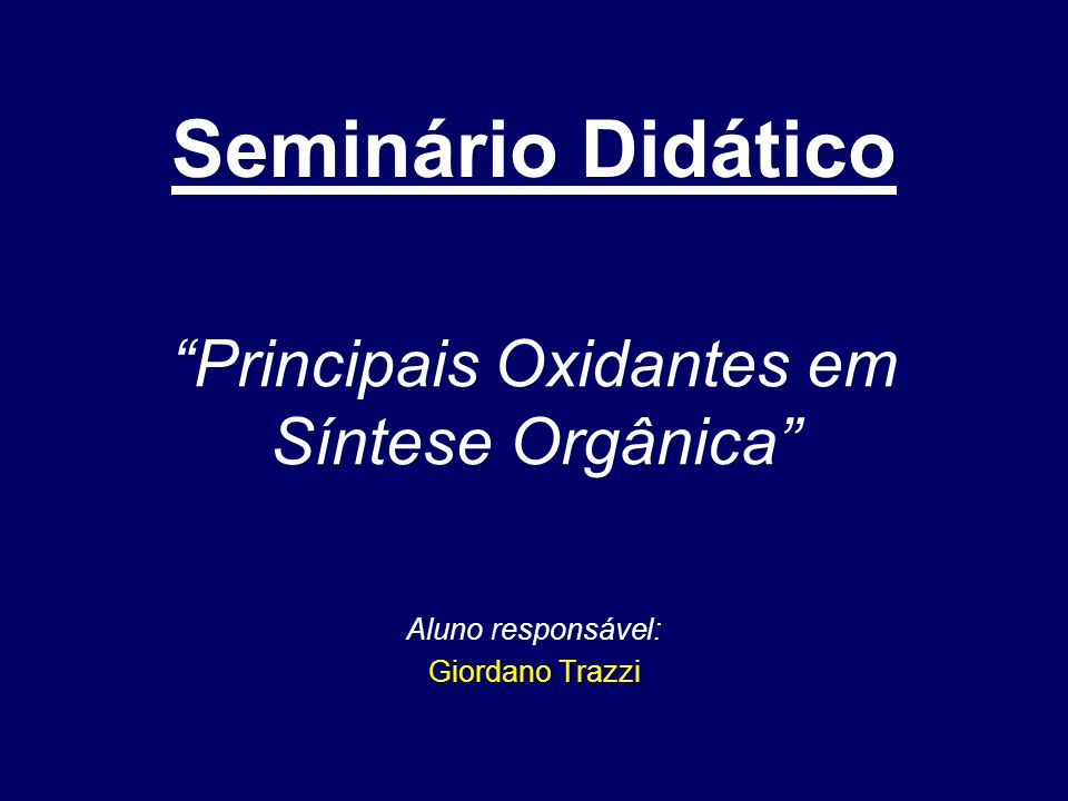 """Aluno responsável: Giordano Trazzi """"Principais Oxidantes em Síntese Orgânica"""" Seminário Didático"""