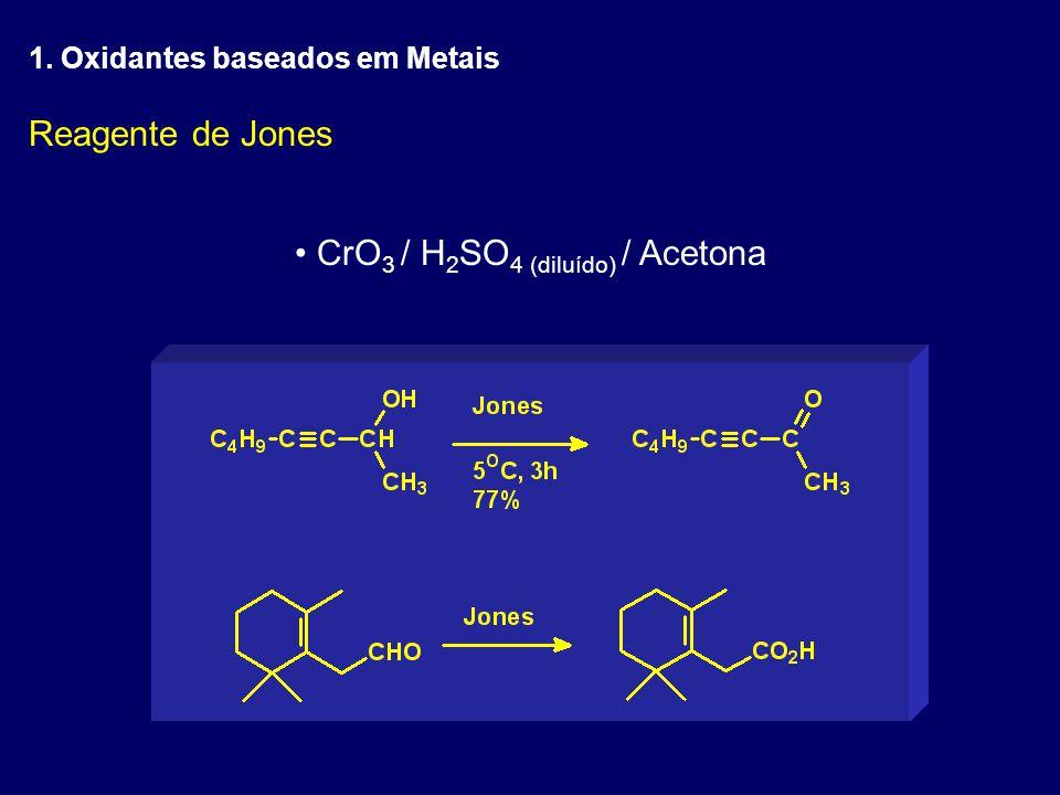 Reagente de Jones CrO 3 / H 2 SO 4 (diluído) / Acetona 1. Oxidantes baseados em Metais