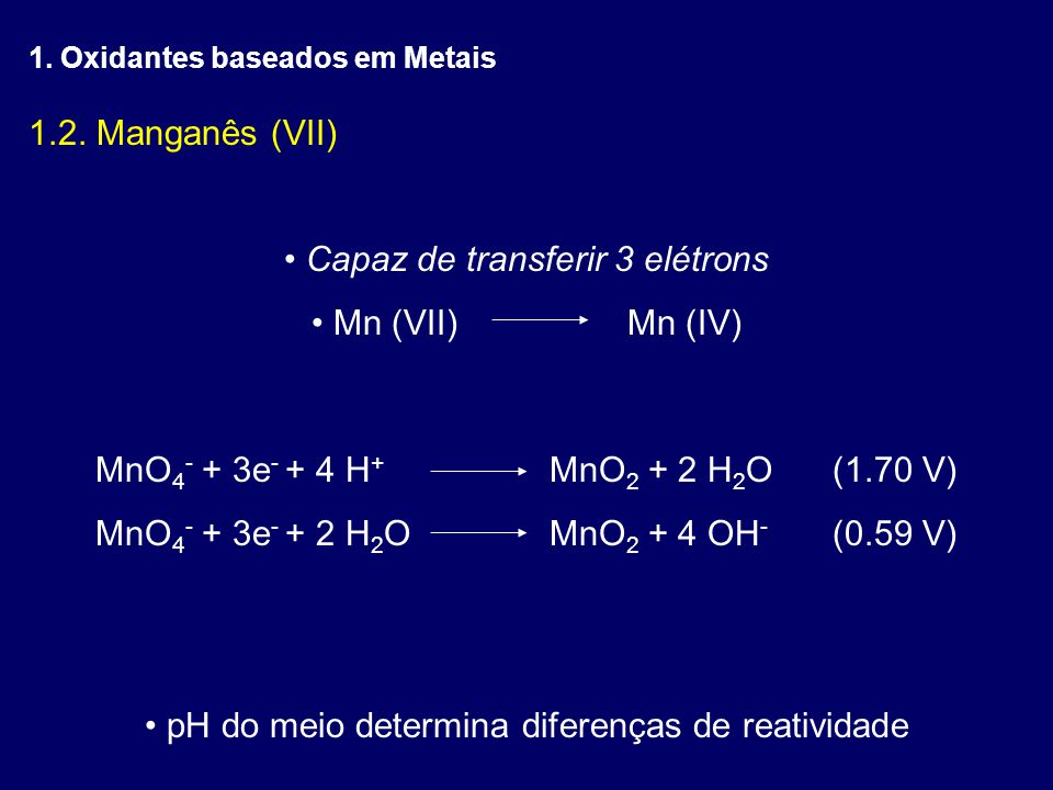 1.2. Manganês (VII) Capaz de transferir 3 elétrons Mn (VII)Mn (IV) MnO 4 - + 3e - + 4 H + MnO 2 + 2 H 2 O(1.70 V) MnO 4 - + 3e - + 2 H 2 O MnO 2 + 4 O