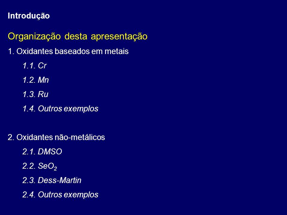 Introdução Organização desta apresentação 1. Oxidantes baseados em metais 1.1. Cr 1.2. Mn 1.3. Ru 1.4. Outros exemplos 2. Oxidantes não-metálicos 2.1.