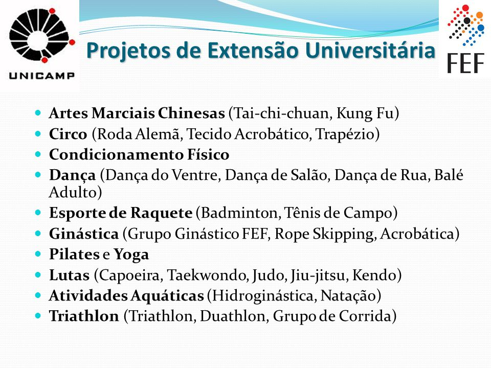 Projetos de Extensão Universitária Projetos de Extensão Universitária Artes Marciais Chinesas (Tai-chi-chuan, Kung Fu) Circo (Roda Alemã, Tecido Acrobático, Trapézio) Condicionamento Físico Dança (Dança do Ventre, Dança de Salão, Dança de Rua, Balé Adulto) Esporte de Raquete (Badminton, Tênis de Campo) Ginástica (Grupo Ginástico FEF, Rope Skipping, Acrobática) Pilates e Yoga Lutas (Capoeira, Taekwondo, Judo, Jiu-jitsu, Kendo) Atividades Aquáticas (Hidroginástica, Natação) Triathlon (Triathlon, Duathlon, Grupo de Corrida)