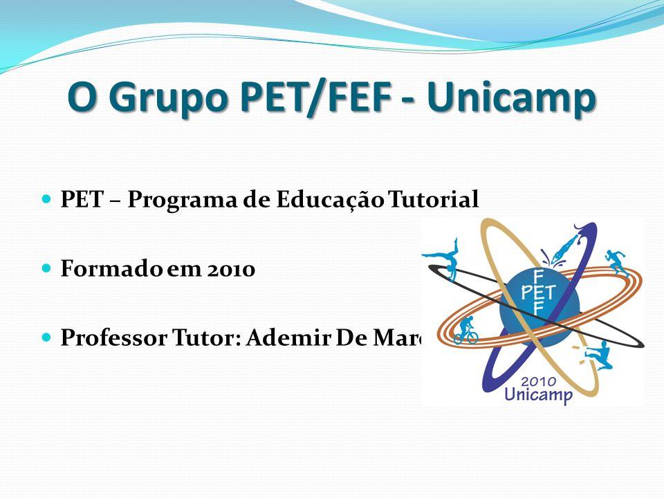 O Grupo PET/FEF - Unicamp PET – Programa de Educação Tutorial Formado em 2010 Professor Tutor: Ademir De Marco