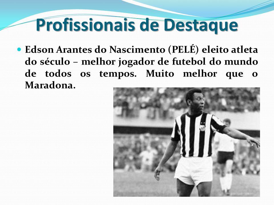 Profissionais de Destaque Edson Arantes do Nascimento (PELÉ) eleito atleta do século – melhor jogador de futebol do mundo de todos os tempos. Muito me
