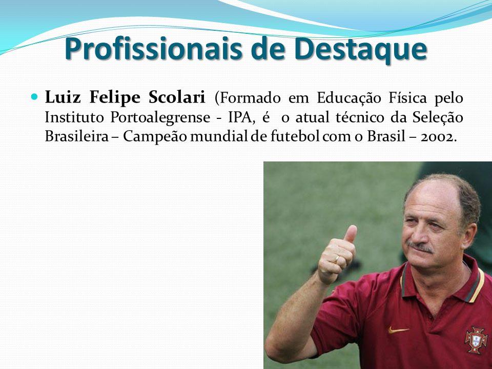 Profissionais de Destaque Luiz Felipe Scolari (Formado em Educação Física pelo Instituto Portoalegrense - IPA, é o atual técnico da Seleção Brasileira – Campeão mundial de futebol com o Brasil – 2002.