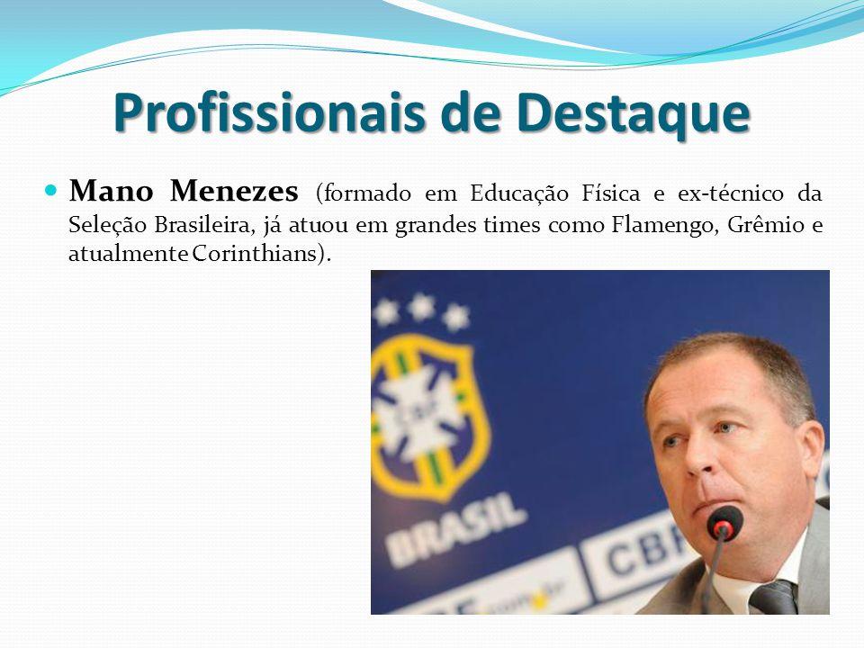 Profissionais de Destaque Mano Menezes (formado em Educação Física e ex-técnico da Seleção Brasileira, já atuou em grandes times como Flamengo, Grêmio e atualmente Corinthians).