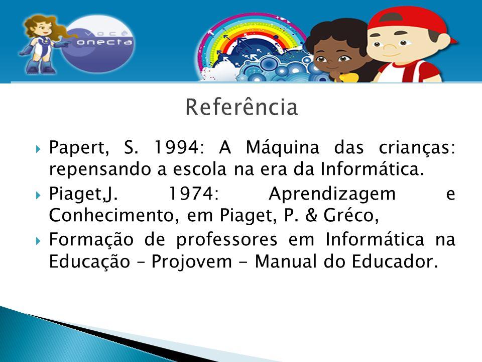  Papert, S. 1994: A Máquina das crianças: repensando a escola na era da Informática.  Piaget,J. 1974: Aprendizagem e Conhecimento, em Piaget, P. & G