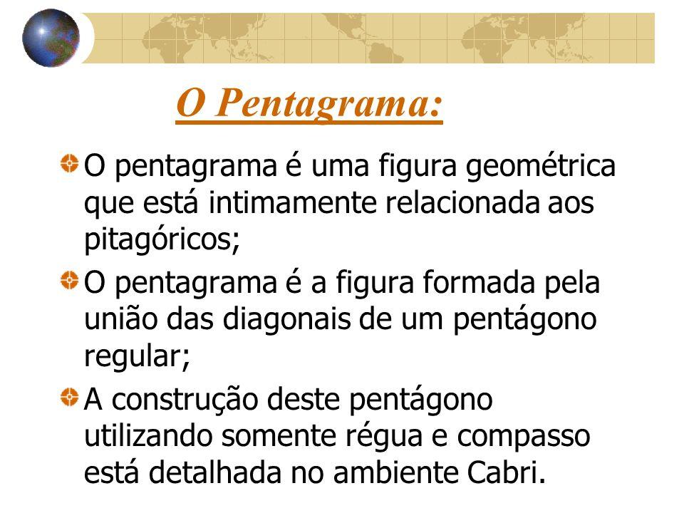 O Pentagrama: O pentagrama é uma figura geométrica que está intimamente relacionada aos pitagóricos; O pentagrama é a figura formada pela união das diagonais de um pentágono regular; A construção deste pentágono utilizando somente régua e compasso está detalhada no ambiente Cabri.