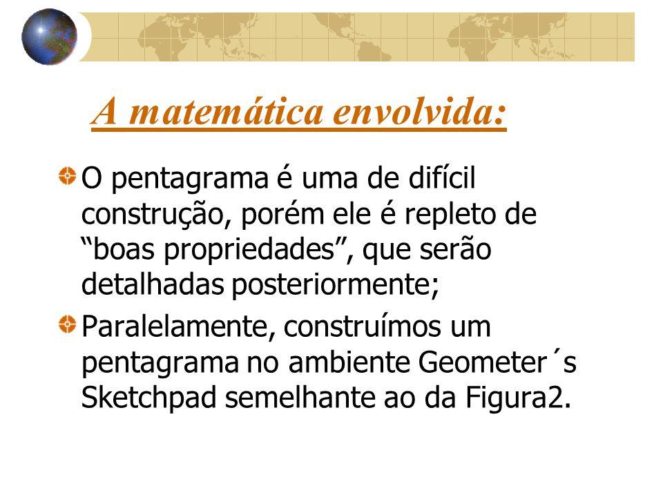 A matemática envolvida: O pentagrama é uma de difícil construção, porém ele é repleto de boas propriedades , que serão detalhadas posteriormente; Paralelamente, construímos um pentagrama no ambiente Geometer´s Sketchpad semelhante ao da Figura2.