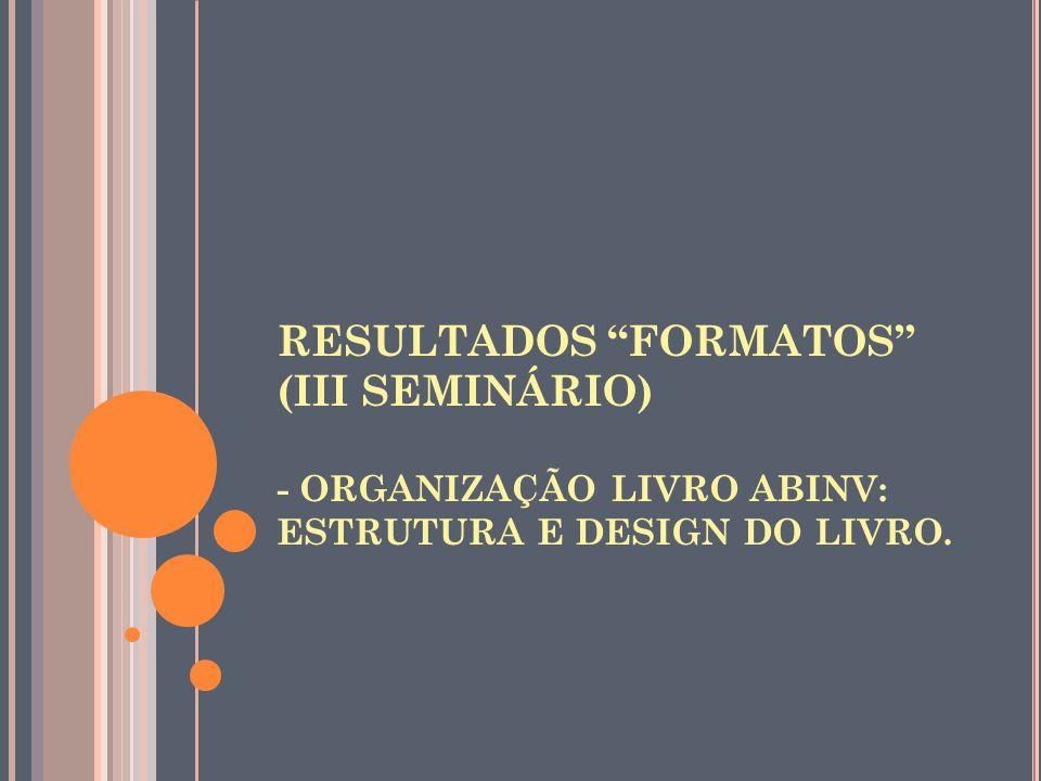 """RESULTADOS """"FORMATOS"""" (III SEMINÁRIO) - ORGANIZAÇÃO LIVRO ABINV: ESTRUTURA E DESIGN DO LIVRO."""