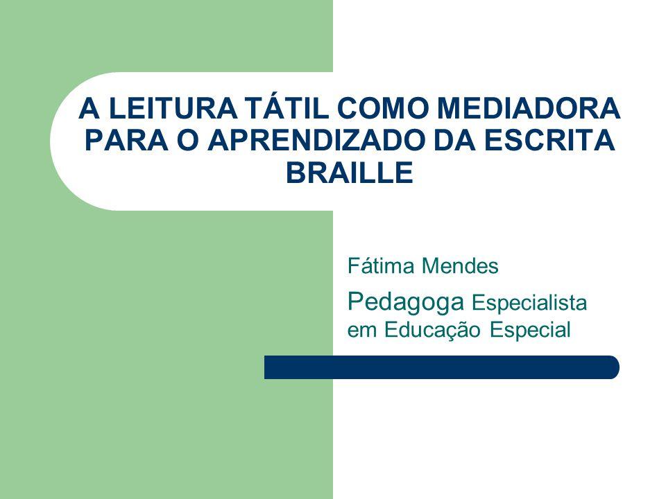 A LEITURA TÁTIL COMO MEDIADORA PARA O APRENDIZADO DA ESCRITA BRAILLE Fátima Mendes Pedagoga Especialista em Educação Especial