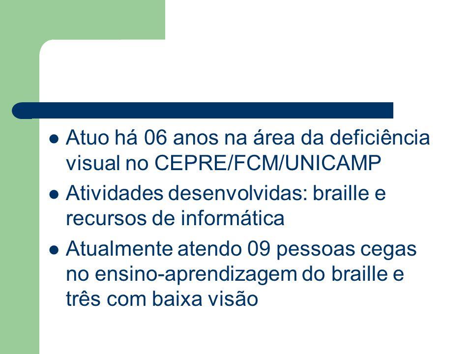 Atuo há 06 anos na área da deficiência visual no CEPRE/FCM/UNICAMP Atividades desenvolvidas: braille e recursos de informática Atualmente atendo 09 pe