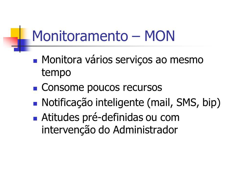 Monitoramento – MON Monitora vários serviços ao mesmo tempo Consome poucos recursos Notificação inteligente (mail, SMS, bip) Atitudes pré-definidas ou com intervenção do Administrador