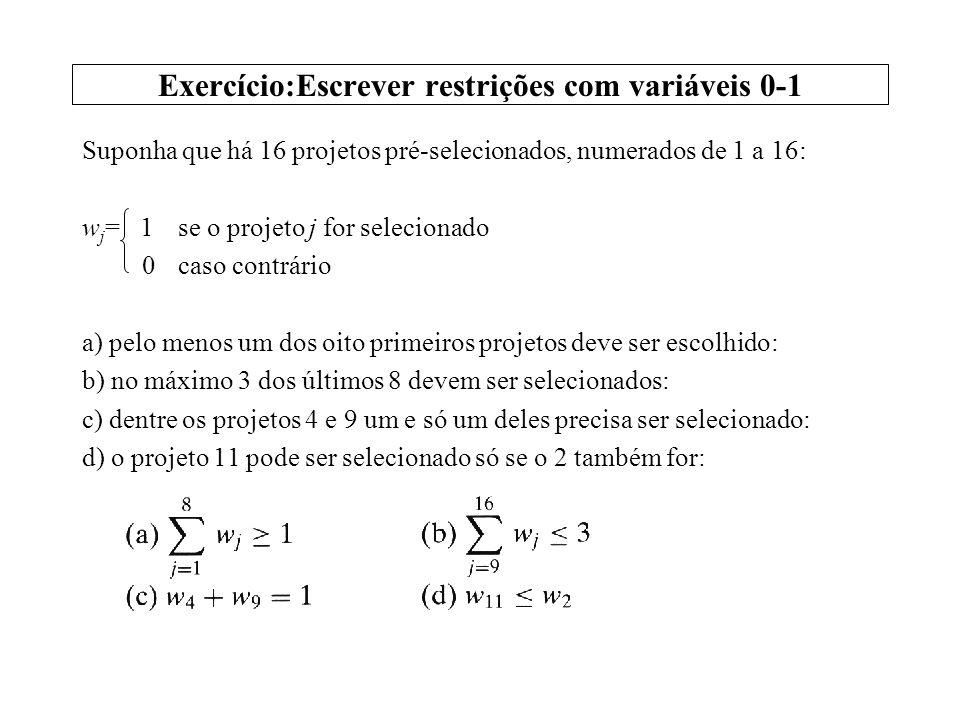 Exercício:Escrever restrições com variáveis 0-1 Suponha que há 16 projetos pré-selecionados, numerados de 1 a 16: w j = 1se o projeto j for selecionad