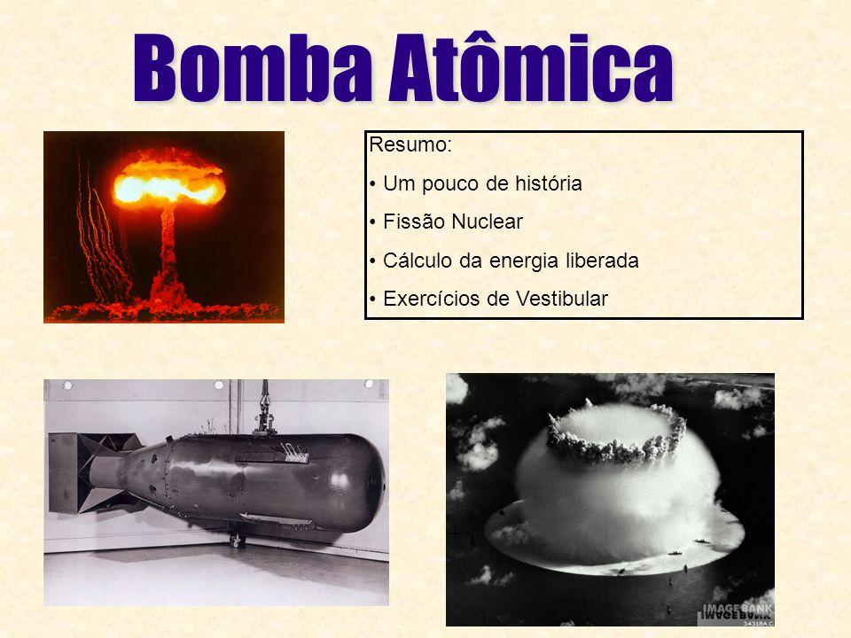 Bomba Atômica Resumo: Um pouco de história Fissão Nuclear Cálculo da energia liberada Exercícios de Vestibular