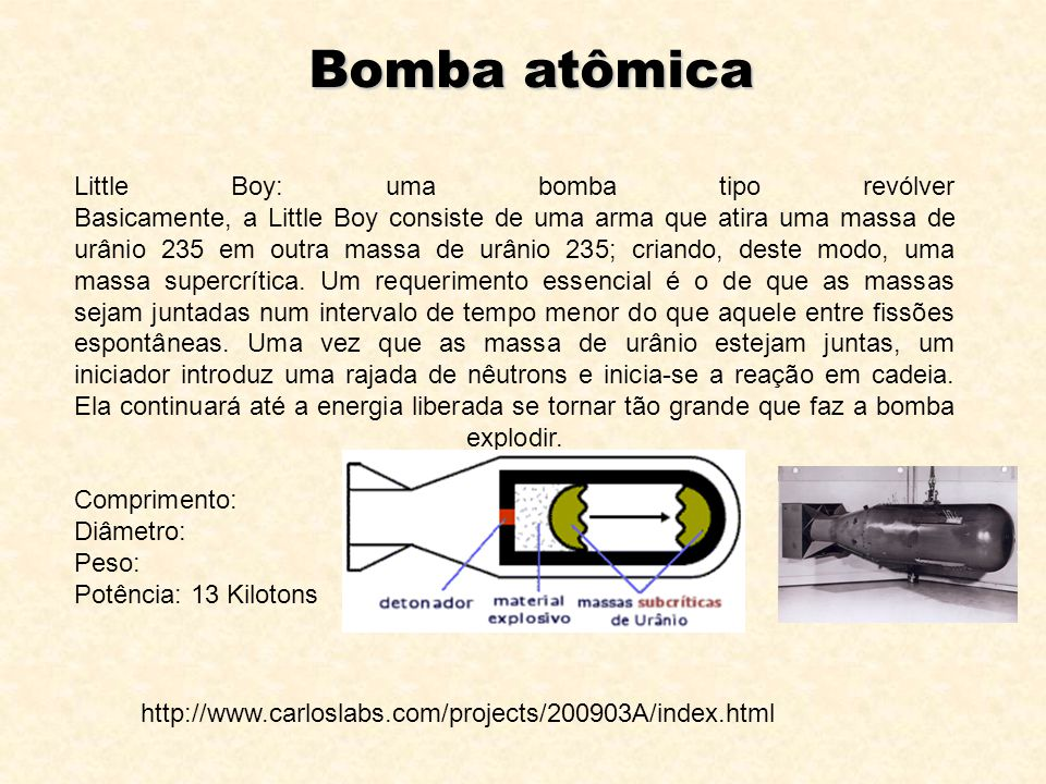 Bomba atômica Little Boy: uma bomba tipo revólver Basicamente, a Little Boy consiste de uma arma que atira uma massa de urânio 235 em outra massa de urânio 235; criando, deste modo, uma massa supercrítica.