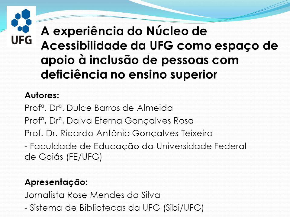 A experiência do Núcleo de Acessibilidade da UFG como espaço de apoio à inclusão de pessoas com deficiência no ensino superior Autores: Profª. Drª. Du