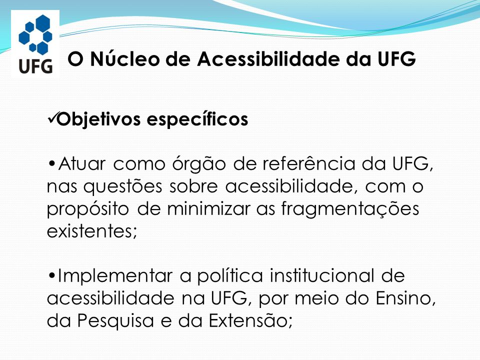 O Núcleo de Acessibilidade da UFG Objetivos específicos Atuar como órgão de referência da UFG, nas questões sobre acessibilidade, com o propósito de m