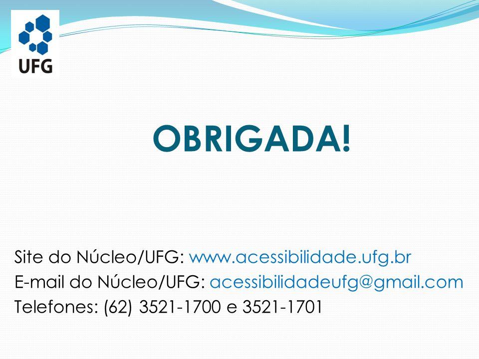 OBRIGADA! Site do Núcleo/UFG: www.acessibilidade.ufg.br E-mail do Núcleo/UFG: acessibilidadeufg@gmail.com Telefones: (62) 3521-1700 e 3521-1701