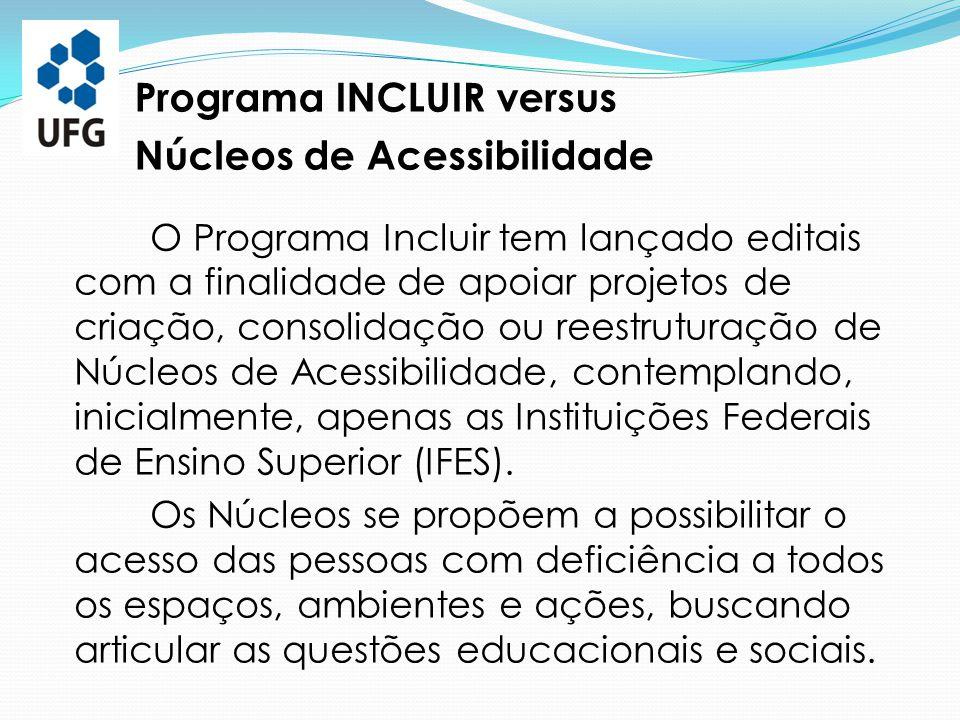 O Programa Incluir tem lançado editais com a finalidade de apoiar projetos de criação, consolidação ou reestruturação de Núcleos de Acessibilidade, co