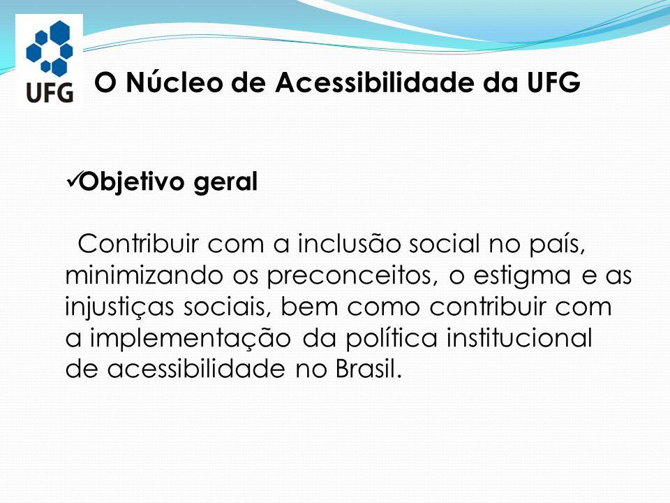 O Núcleo de Acessibilidade da UFG Objetivos específicos Atuar como órgão de referência da UFG, nas questões sobre acessibilidade, com o propósito de minimizar as fragmentações existentes; Implementar a política institucional de acessibilidade na UFG, por meio do Ensino, da Pesquisa e da Extensão;