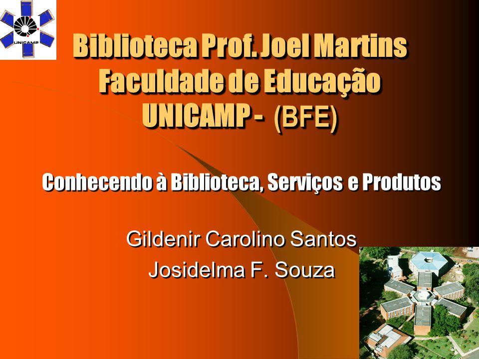 Biblioteca Prof. Joel Martins Faculdade de Educação UNICAMP - (BFE) Conhecendo à Biblioteca, Serviços e Produtos Gildenir Carolino Santos Josidelma F.