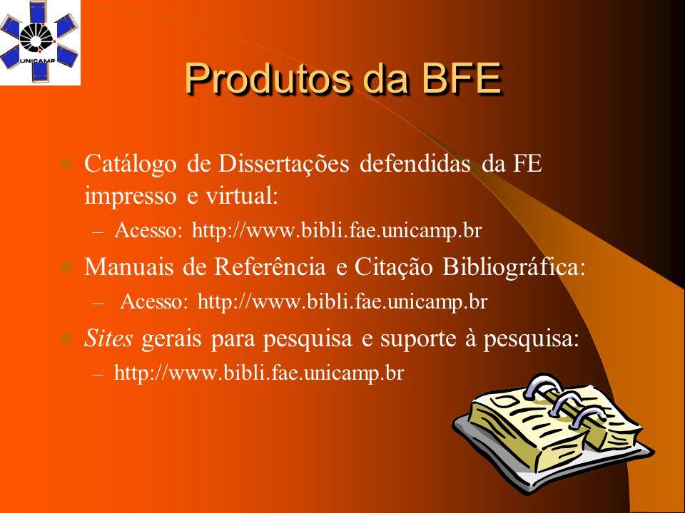 Produtos da BFE Catálogo de Dissertações defendidas da FE impresso e virtual: – Acesso: http://www.bibli.fae.unicamp.br Manuais de Referência e Citaçã
