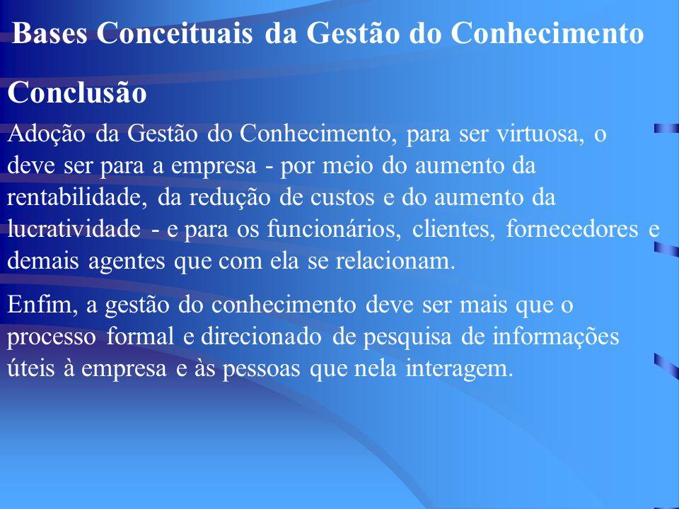 Bases Conceituais da Gestão do Conhecimento Conclusão Adoção da Gestão do Conhecimento, para ser virtuosa, o deve ser para a empresa - por meio do aum